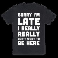 Sorry I'm Late, I Really Really Don't Want To Be Here Tee