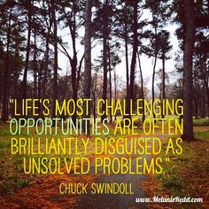 Life's most challenging opportunities are often brilliantly disguised as unsolved problems. Chuck Swindoll