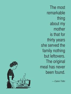 """The most remarkable thing about my mother is that for thirty years she served nothing but leftovers. The orginal meal has never been found."" –Calvin Trillin"