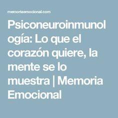Psiconeuroinmunología: Lo que el corazón quiere, la mente se lo muestra | Memoria Emocional
