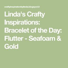 Linda's Crafty Inspirations: Bracelet of the Day: Flutter - Seafoam & Gold