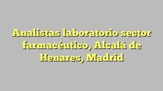 Analistas laboratorio sector farmacéutico, Alcalá de Henares, Madrid