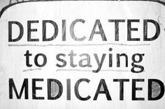 DEDICATED to staying MEDICATED