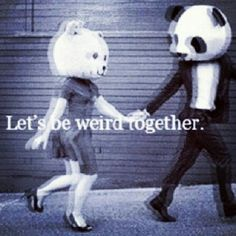 Let's go to raves together. Let's be weird together.