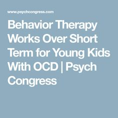 Behavior Therapy Works Over Short Term for Young Kids With OCD | Psych Congress