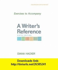 Exercises to Accompany A Writers Reference Compact Format (9780312452346) Diana Hacker , ISBN-10: 0312452349  , ISBN-13: 978-0312452346 ,  , tutorials , pdf , ebook , torrent , downloads , rapidshare , filesonic , hotfile , megaupload , fileserve