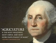 """""""Agriculture is the most healthful, most useful and most noble employment of man."""" -George Washington"""