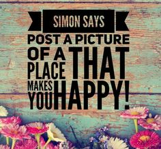 Simon says: post a picture of a place that makes you happy!