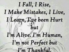 I Fall, I Rise, I Make Mistakes, I Live, I Learn,  I've been Hurt but I'm Alive.  I'm Human, I'm not Perfect but I'm Thankful.