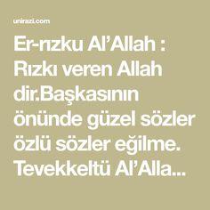 Er-rızku Al'Allah : Rızkı veren Allah dir.Başkasının önünde güzel sözler özlü sözler eğilme. Tevekkeltü Al'Allah : Vazifeni yap sonra Allaha tevekkül et ona da