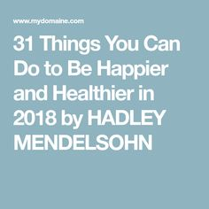 31 Things You Can Do to Be Happier and Healthier in 2018 by HADLEY MENDELSOHN