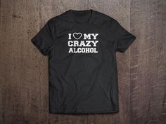 I Love My Crazy Alcohol Shirt http://www.tipsyphilosophy.com/shirts/love-crazy-alcohol/