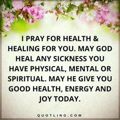 Prayer for Healing   I pray for health & healing for you. May God heal any sickness you have physical, mental or spiritual. May He give you good health, energy and joy today.