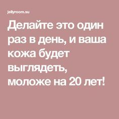 Делайте это один раз в день, и ваша кожа будет выглядеть, моложе на 20 лет!