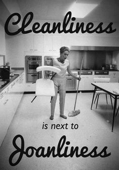 Cleanliness is next to Joan-liness.  Joan Crawford Mommie Dearest Love.