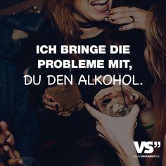 Ich bringe die Probleme mit, du den Alkohol. - VISUAL STATEMENTS®