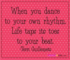 When you dance to your own rhythm, life taps its toes to your beat. - Terri Guillemets #beyourself #quote #launchitgirl http://www.launchitgirl.com