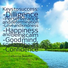 Keys to success: -Dilligence -Perserverance and determination -Love and kindness -Happiness and being calm -Good mind, soul and heart -Confidence