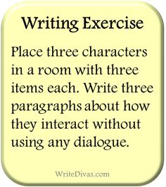 Writing Exercise: Place three characters in a room with three different items each. Write three paragraphs about what they do with those nine items and how they interact without using any dialogue. | http://WriteDivas.com [fma14.14]