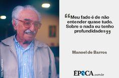 """""""Meu fado é de não entender quase tudo. Sobre o nada eu tenho profundidades"""" - Manoel de Barros - http://epoca.globo.com/vida/noticia/2014/11/bmanoel-de-barrosb-o-poeta-das-miudezas-espera-o-infinito.html"""