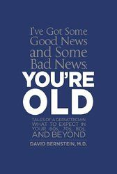 I've Got Some Good News and Some Bad News, You're OLD: Tales of a Geriatrician What to expect in your 60s, 70s, 80s, and beyond #agegracefully