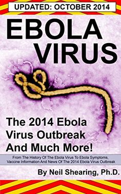 EBOLA VIRUS: The 2014 Ebola Virus Outbreak And Much More: From The History Of The Ebola Virus To Ebola Symptoms, Vaccine Information And News Of The Current Ebola Outbreak