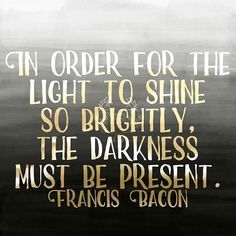 In order for the light to shine so brightly the darkness must be present. Francis Bacon  20% done with my #365project! 73/365   #qotd #quoteoftheday #quotes #varnishedtruths #lifequotes #inspirationalquotes #motivationalquotes #instaquote #quotestagram #quotestoliveby #spiritual #liveauthentic #blessed #positivemindset #beingpassionate #inspiration #motivation #believe #wavesofkindness #design #graphicdesign #FrancisBacon #blackandgold