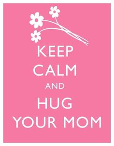Keep calm and hug your Mom