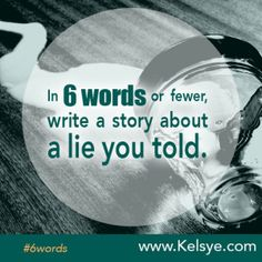 In SIX WORDS or fewer, write a story about a lie you told. - Kelsye Nelson