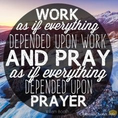 "William Booth Quote - ""Work as if everything depended upon work and pray as if everything depended upon prayer."""