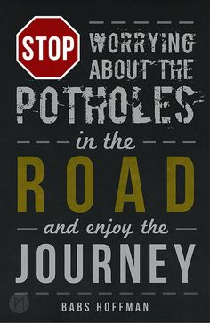 """""""Don't worry about the potholes in the road and enjoy the journey"""" -Babs Hoffman 
