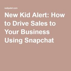 New Kid Alert: How to Drive Sales to Your Business Using Snapchat