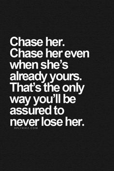 Chase her. Chase her even when she's already yours. That's the only way you'll assured to never lose her.  #gentleman