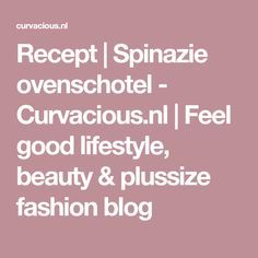 Recept | Spinazie ovenschotel - Curvacious.nl | Feel good lifestyle, beauty & plussize fashion blog