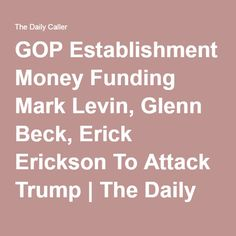 GOP Establishment Money Funding Mark Levin, Glenn Beck, Erick Erickson To Attack Trump | The Daily Caller