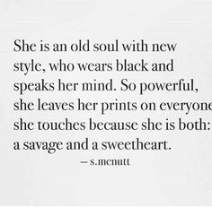 she is an old soul with new style, who wears black and speaks her mind. so powerful, she leaves her prints on everyone she touches because she is both: a savage and a sweetheart.