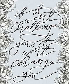 If It won't challenge you, it won't change you.
