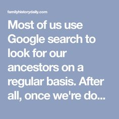 Most of us use Google search to look for our ancestors on a regular basis. After all, once we're done searching our favorite family history sites directly,