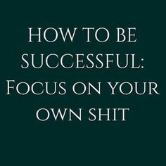 Focus on your own shit.  Got this off Mel Robbins facebook page!