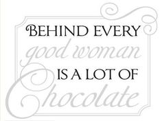 """""""Behind every good woman is a lot of chocolate!"""""""