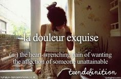 la douleur exquise (french):the heart-wrenching pain of wanting the affection of someone unattainable #teendefinition
