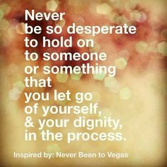 Respect yourself and have some dignity.