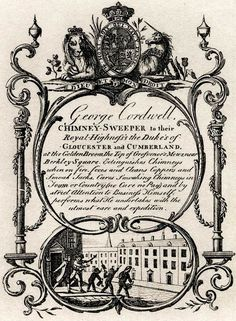 """18th century trade card: """"George Cordwell, Chimney-Sweeper to their Royal Highness's the Duke's of Gloucester and Cumberland at the Golden Broom, the Top of Grosvenor's Mews, near Berkley Square. Extinguishes Chimneys when on fire, fixes and cleans Coppers and Smoak Jacks, Cures Smoaking Chimneys in Town or Country (no Cure no Pat) and by strict Attention to Business Himself, performs what He undertakes with the utmost care and expedition."""" - I love the little slogan """"No Cure, no Pay""""!"""