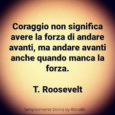 Coraggio non significa avere la forza di andare avanti, ma andare avanti anche quando manca la forza. T. Roosevelt Quotes Thoughts, Words Quotes, Wise Words, Life Quotes, My Emotions, Feelings, Italian Quotes, Quotes About Everything, Motivational Phrases