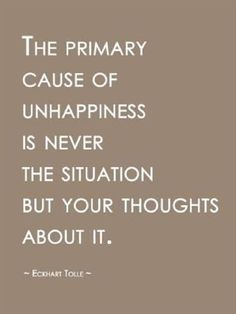 """""""The primary cause of unhappiness is never the situation but your thoughts about it."""" ~ Eckhart Tolle"""