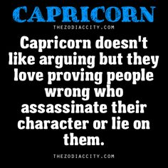 Capricorn doesn't like arguing but they love proving people wrong who assassinate their character or lie on them.