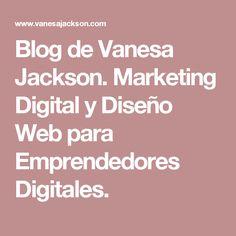 Blog de Vanesa Jackson. Marketing Digital y Diseño Web para Emprendedores Digitales.