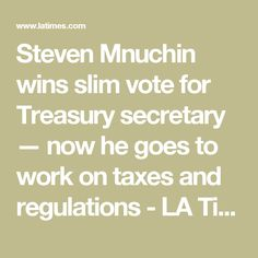 Steven Mnuchin wins slim vote for Treasury secretary — now he goes to work on taxes and regulations - LA Times