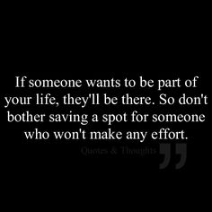 If someone wants to be part of your life, they'll be there. So don't bother saving a spot for someone who won't make any effort.