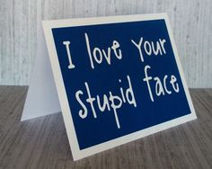 I love your stupid face - Doctor Who / Amy Pond inspired - Tardis Blue Card card with white lettering - blank inside. $5.75, via Etsy.
